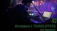 Интервью с Dub Electronic проектом Translippers