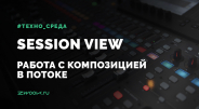 Session view - Работа с композицией в потоке
